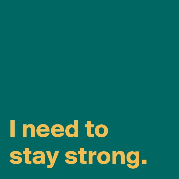 I need to  stay strong.