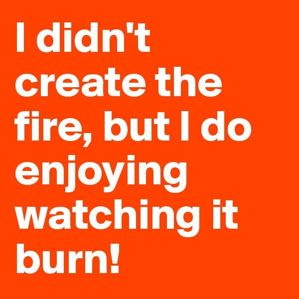 I didn't create the fire, but I do enjoying watching it burn!