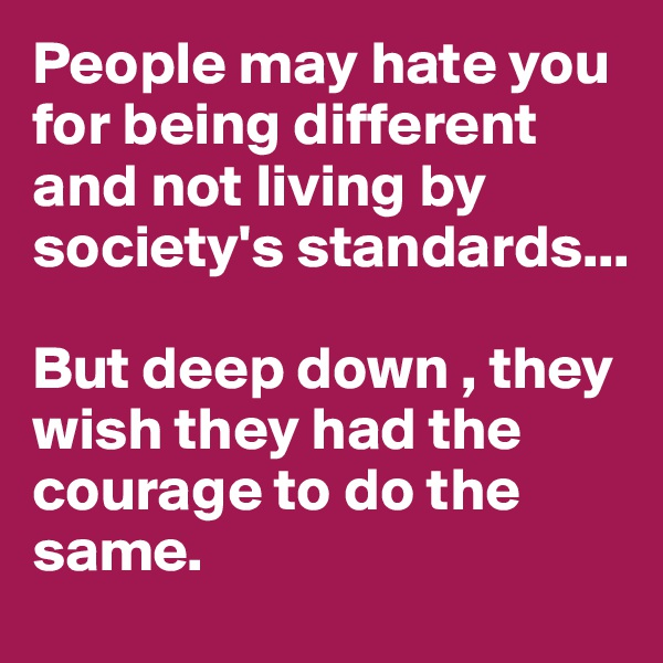 People may hate you for being different and not living by society's standards...  But deep down , they wish they had the courage to do the same.