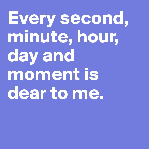 Every second, minute, hour, day and moment is dear to me.