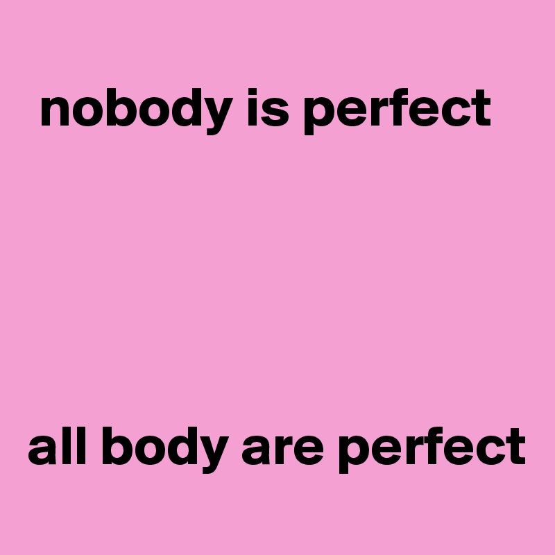 nobody is perfect      all body are perfect