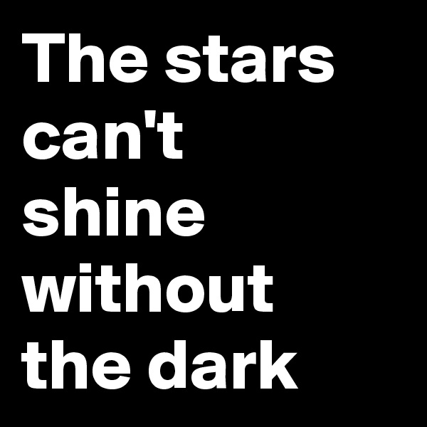 The stars can't shine  without the dark