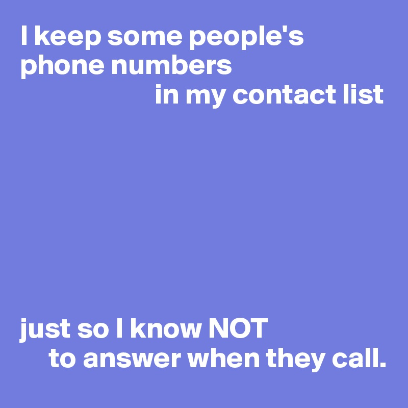I keep some people's phone numbers                         in my contact list        just so I know NOT       to answer when they call.