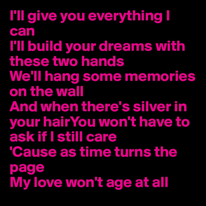 I'll give you everything I can I'll build your dreams with these two hands We'll hang some memories on the wall And when there's silver in your hairYou won't have to ask if I still care 'Cause as time turns the page My love won't age at all