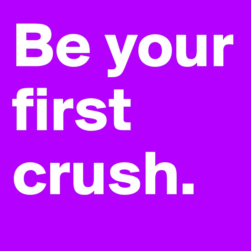 Be your first crush.