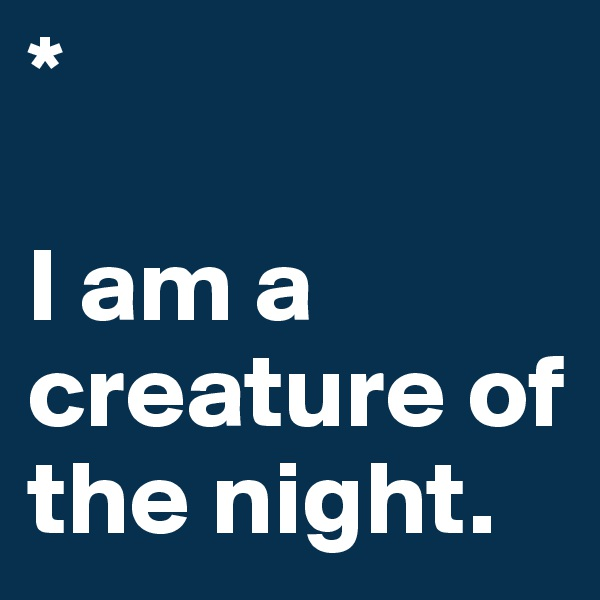 *      I am a creature of the night.