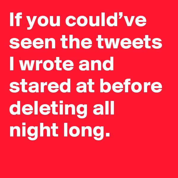 If you could've seen the tweets I wrote and stared at before deleting all night long.
