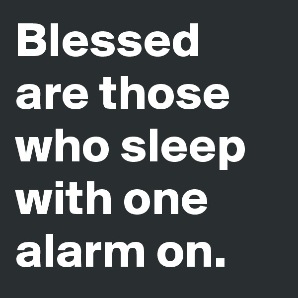 Blessed are those who sleep with one alarm on.