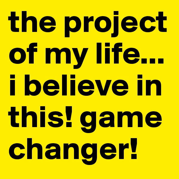 the project of my life... i believe in this! game changer!