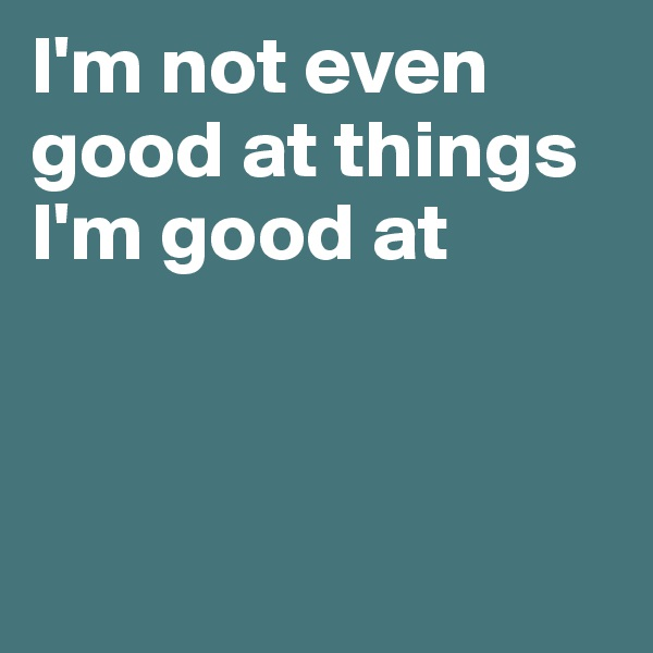 I'm not even good at things I'm good at