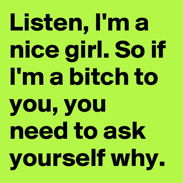 Listen, I'm a nice girl. So if I'm a bitch to you, you need to ask yourself why.