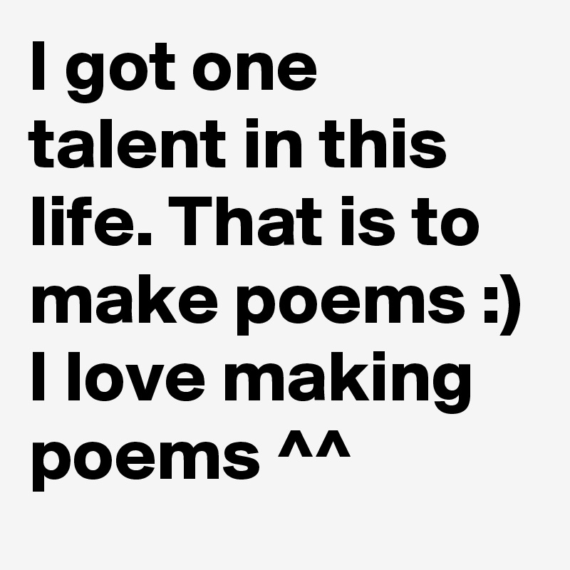 I got one talent in this life. That is to make poems :) I love making poems ^^