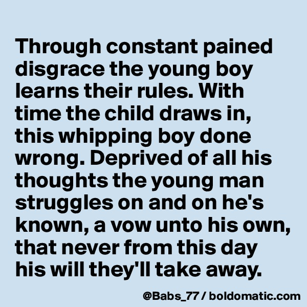 Through constant pained disgrace the young boy learns their rules. With time the child draws in, this whipping boy done wrong. Deprived of all his thoughts the young man struggles on and on he's known, a vow unto his own, that never from this day his will they'll take away.