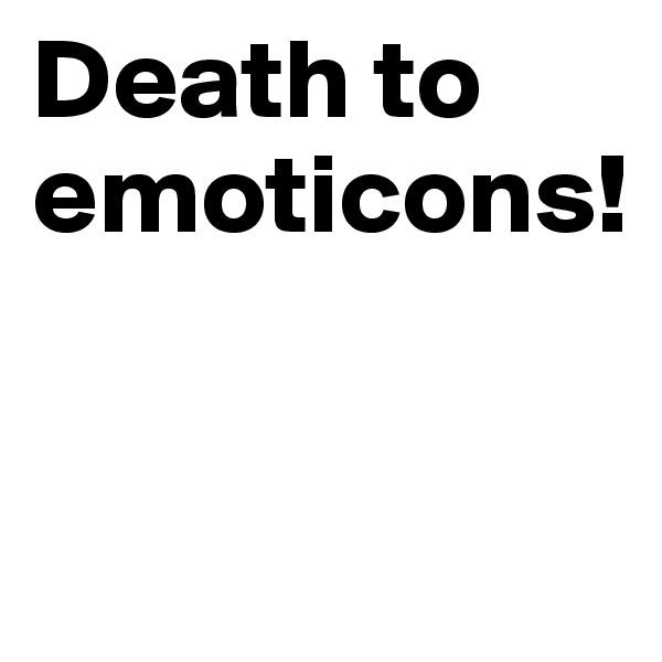 Death to emoticons!