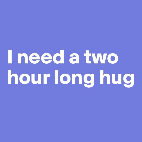 I need a two hour long hug
