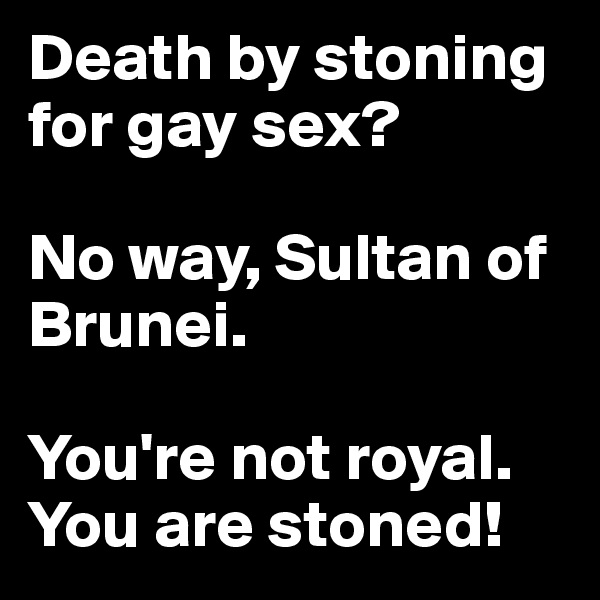 Death by stoning for gay sex?   No way, Sultan of Brunei.   You're not royal.  You are stoned!