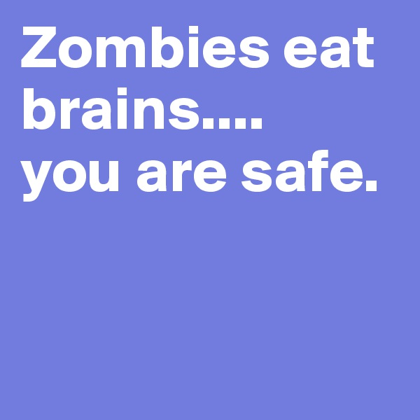 Zombies eat brains.... you are safe.