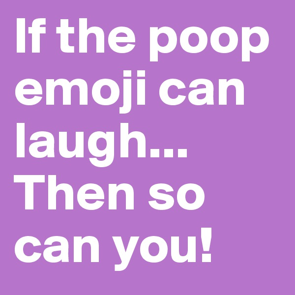 If the poop emoji can laugh... Then so can you!