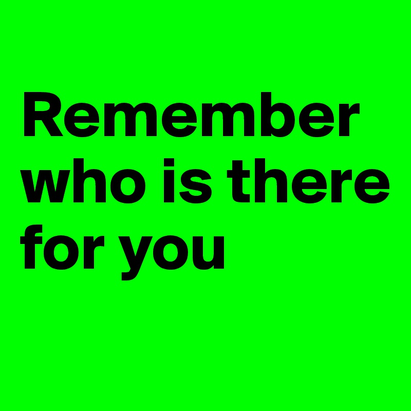 Remember who is there for you