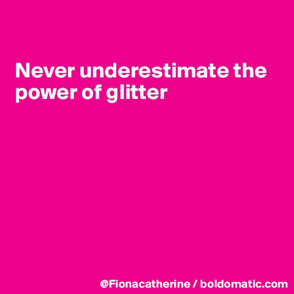 Never underestimate the power of glitter