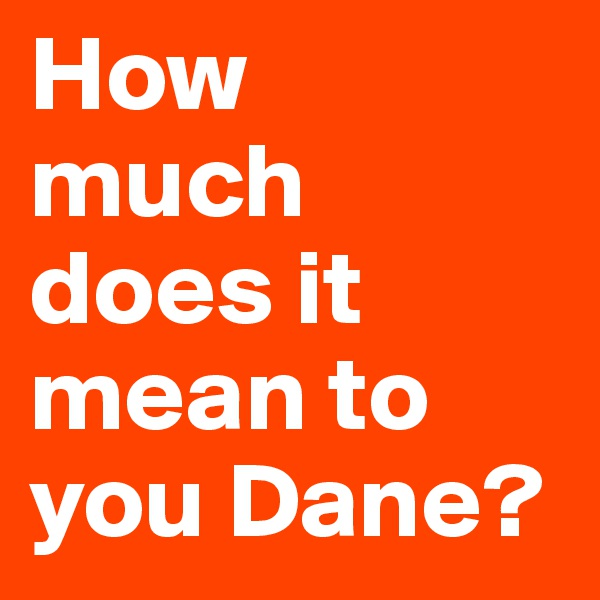 How  much does it mean to you Dane?