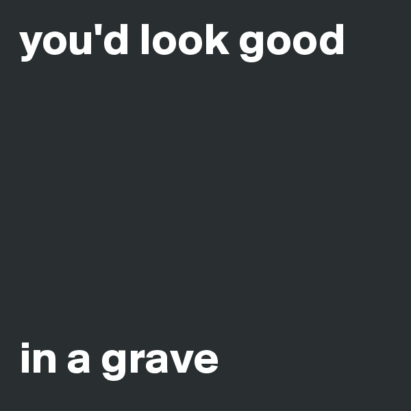 you'd look good       in a grave