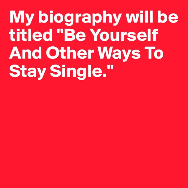"My biography will be titled ""Be Yourself And Other Ways To Stay Single."""