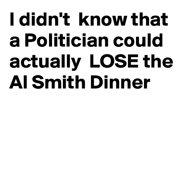 I didn't  know that a Politician could actually  LOSE the Al Smith Dinner