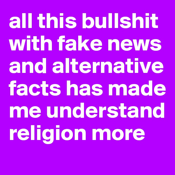 all this bullshit with fake news and alternative facts has made me understand religion more