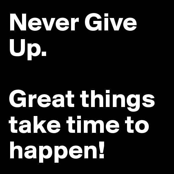 Never Give Up.  Great things take time to happen!
