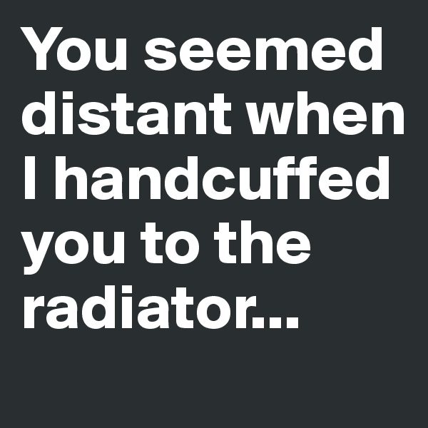You seemed distant when I handcuffed you to the radiator...