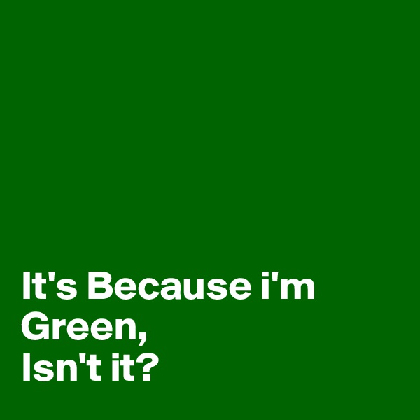 It's Because i'm Green,  Isn't it?