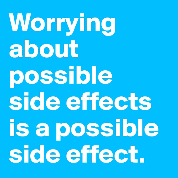 Worrying about possible side effects is a possible side effect.