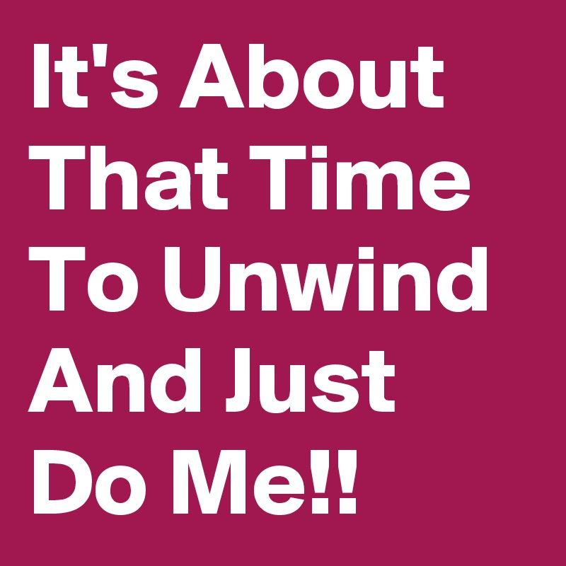It's About That Time To Unwind And Just Do Me!!