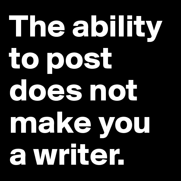 The ability to post does not make you a writer.