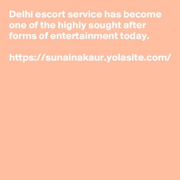 Delhi escort service has become one of the highly sought after forms of entertainment today.  https://sunainakaur.yolasite.com/