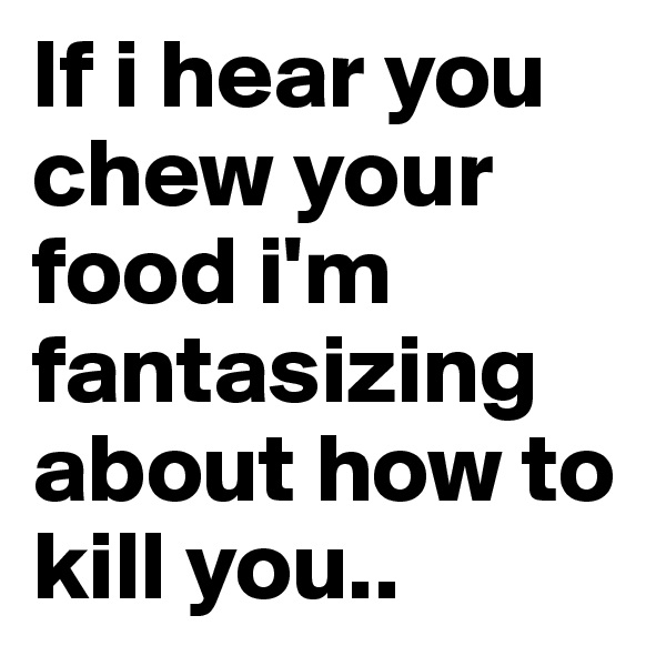 If i hear you chew your food i'm fantasizing about how to kill you..
