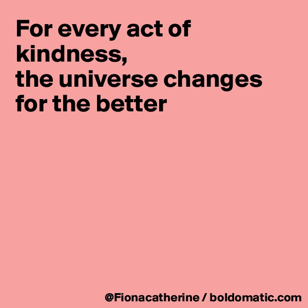 For every act of kindness, the universe changes for the better