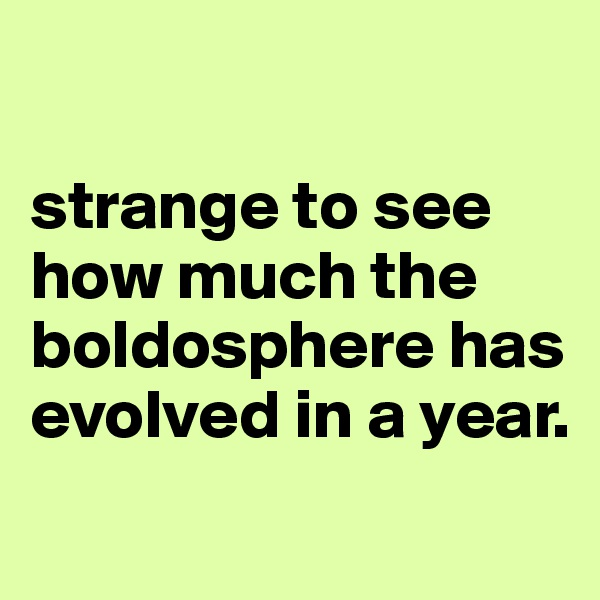 strange to see how much the boldosphere has evolved in a year.