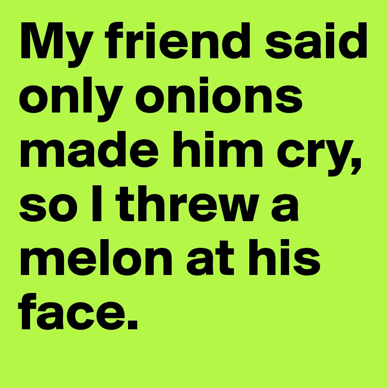 My friend said only onions made him cry, so I threw a melon at his face.