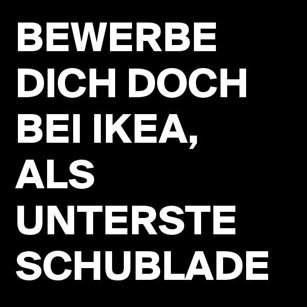 BEWERBE DICH DOCH BEI IKEA, ALS UNTERSTE SCHUBLADE