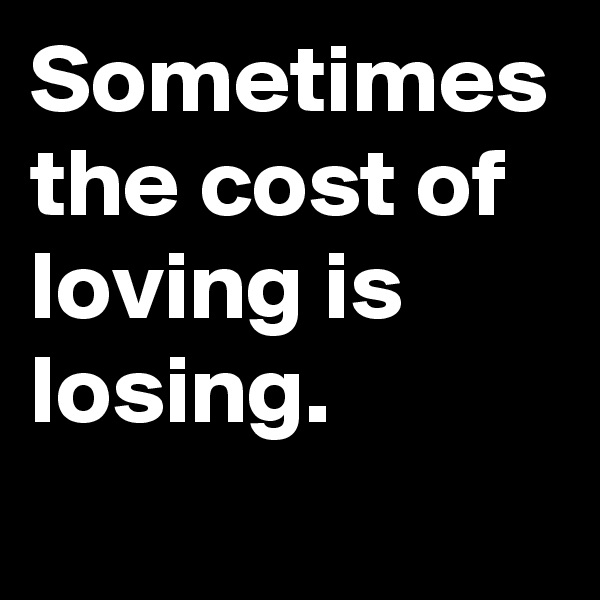 Sometimes the cost of loving is losing.
