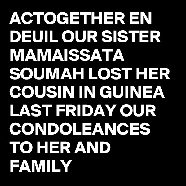 ACTOGETHER EN DEUIL OUR SISTER MAMAISSATA SOUMAH LOST HER COUSIN IN GUINEA LAST FRIDAY OUR CONDOLEANCES TO HER AND FAMILY