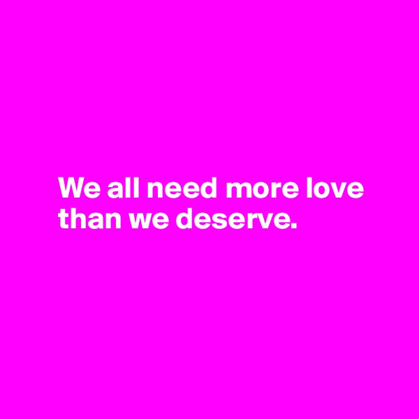 We all need more love        than we deserve.