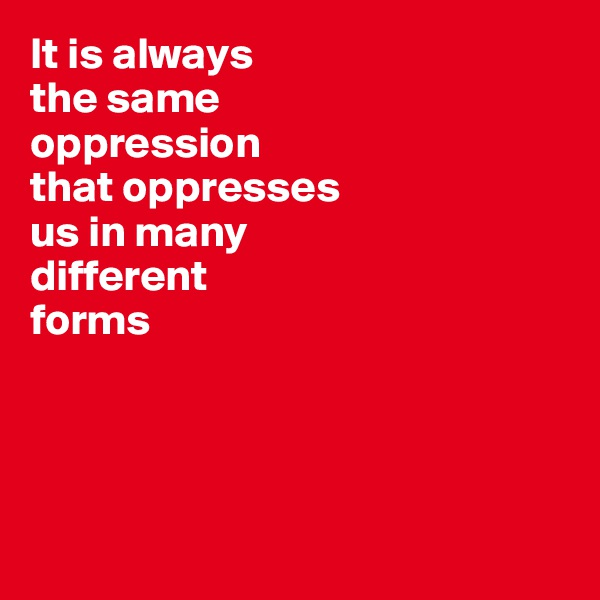 It is always  the same  oppression  that oppresses  us in many  different  forms