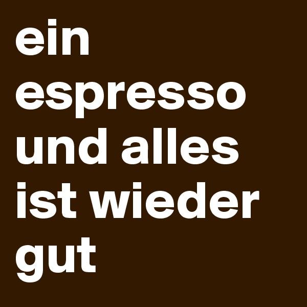 ein espresso und alles ist wieder gut
