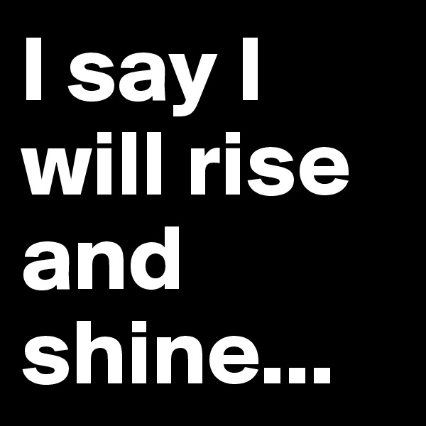 I say I will rise and shine...
