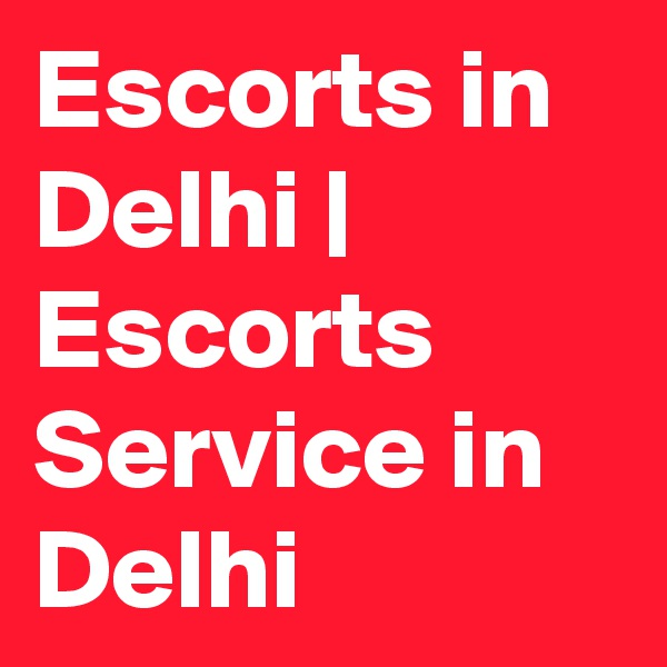 Escorts in Delhi | Escorts Service in Delhi