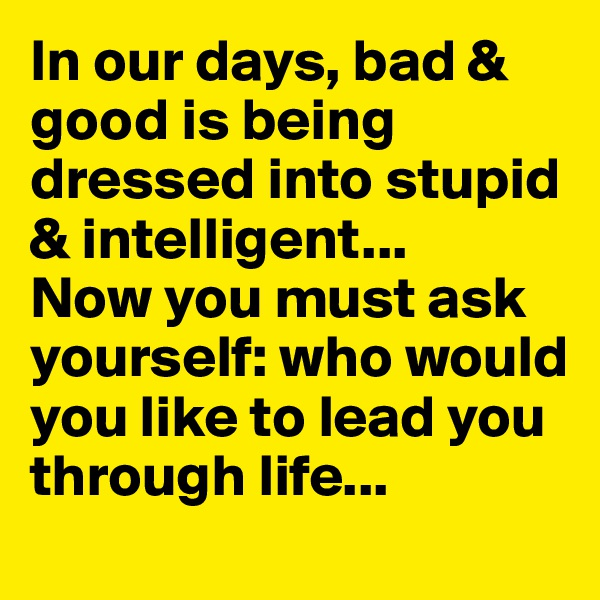 In our days, bad & good is being dressed into stupid & intelligent... Now you must ask yourself: who would you like to lead you through life...