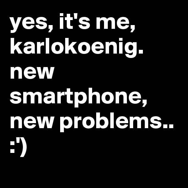 yes, it's me, karlokoenig. new smartphone, new problems.. :')